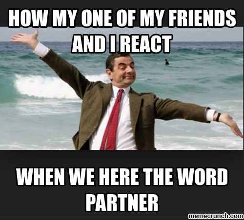 How My One Of My Friends And I React When We Here The World Partner Funny Mr Bean Meme Image